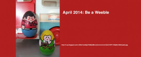 April 2014: Be a Weeble